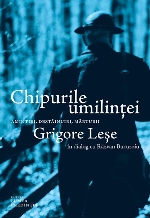 Chipurile umilinței. Amintiri, destăinuiri, mărturii: Grigore Leșe în dialog cu Răzvan Bucuroiu