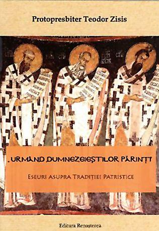 Urmând dumnezeieştilor părinţi. Eseuri asupra Tradiţiei Patristice