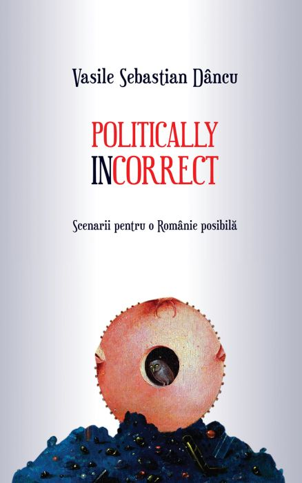 Politically incorrect. Scenarii pentru o Românie posibilă