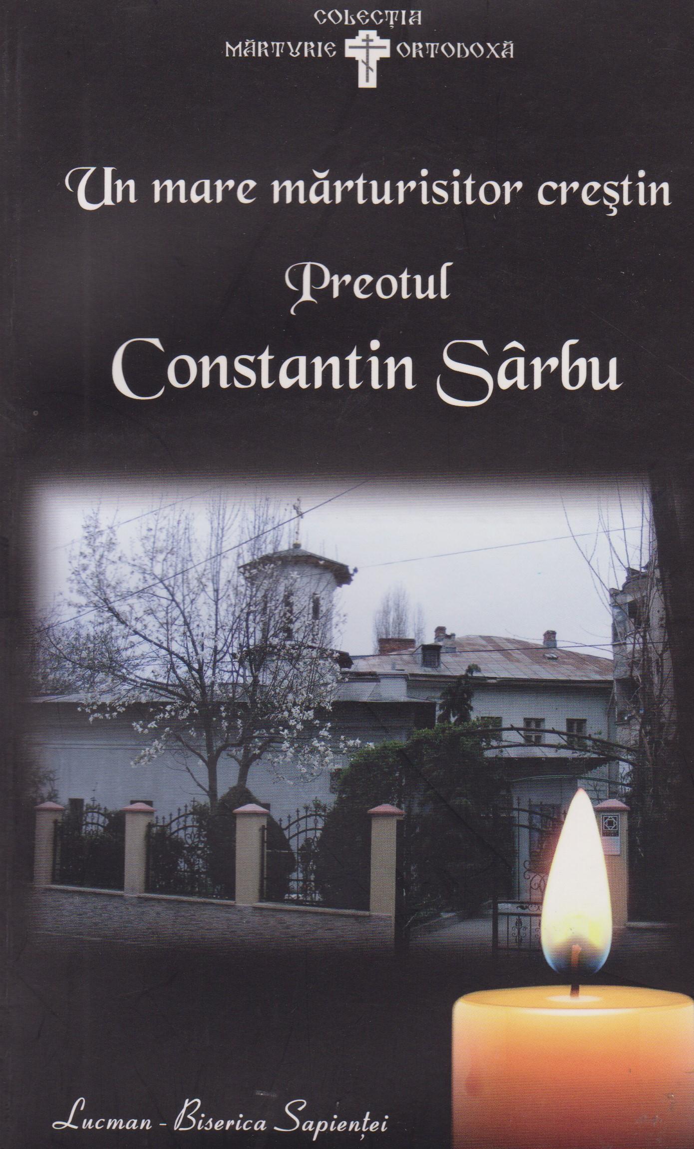 Un mare marturisitor crestin: Preotul Constantin Sarbu