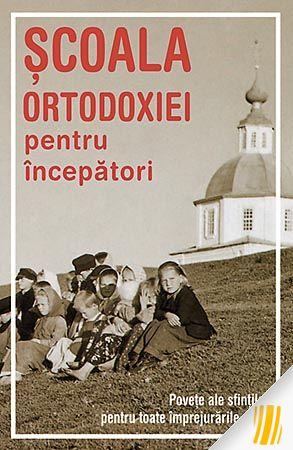 Şcoala Ortodoxiei pentru începători. Poveţe ale sfinţilor pentru toate împrejurările vieţii
