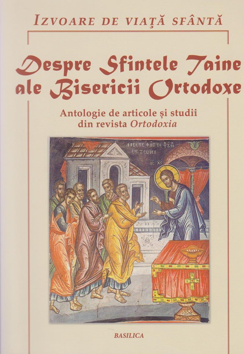 Despre Sfintele Taine ale Bisericii Ortodoxe. Antologie de articole si studii din revista Ortodoxia