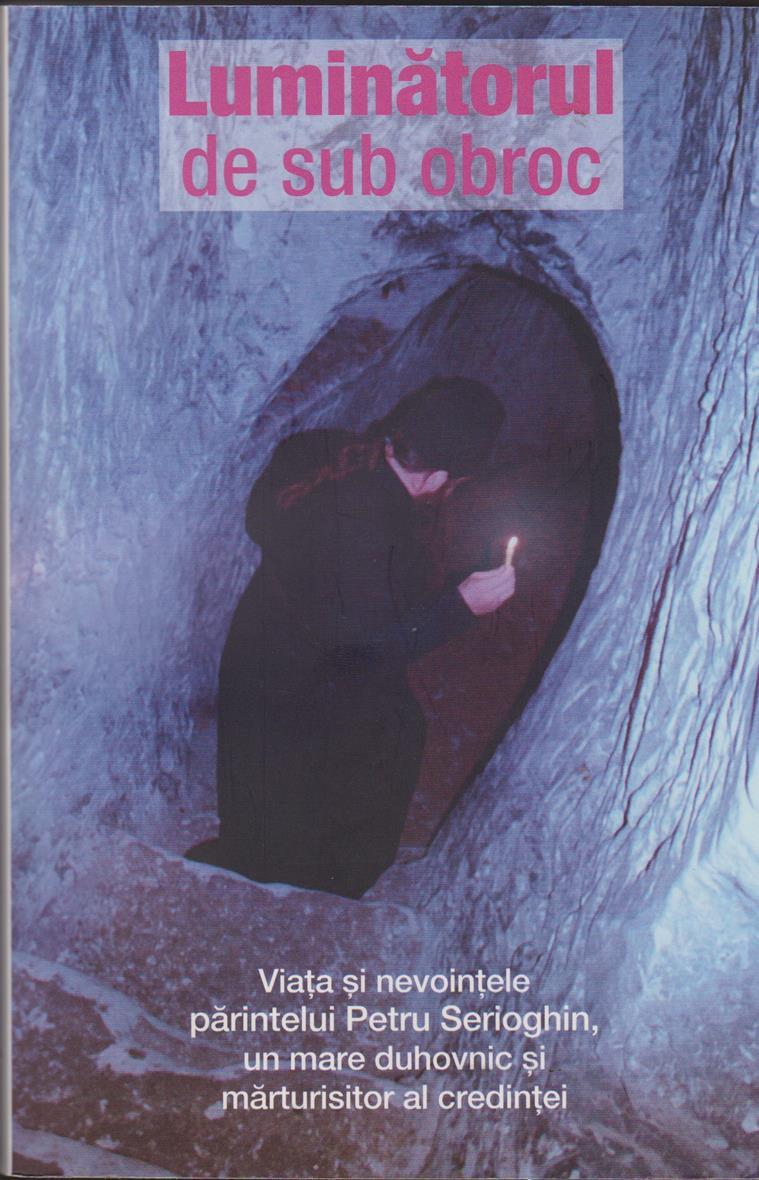 Luminatorul de sub obroc. Viata si nevointele parintelui Petru Serioghin, un mare duhovnic si marturisitor al credintei
