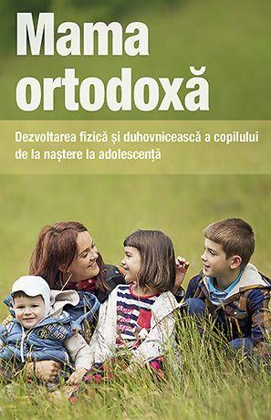 Mama ortodoxă. Dezvoltarea fizică și duhovnicească a copilului de la naștere la adolescență