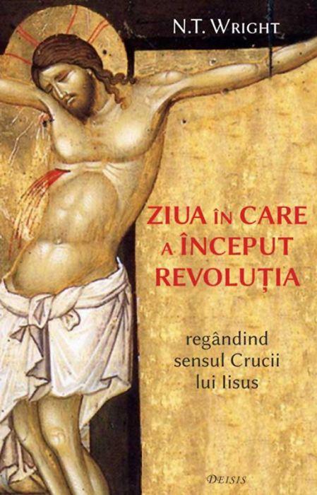 Ziua în care a început revoluţia - regândind sensul Crucii lui Iisus