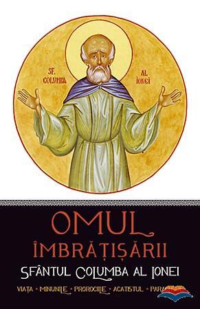Omul imbrăţişării: Sfântul Columba al Ionei. Viaţa, minunile, prorociile, acatistul, paraclisul