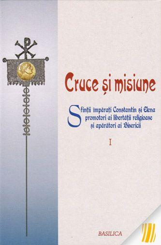 Cruce si misiune. Sfintii imparati Constantin si Elena promotori ai libertatii religioase si aparatori ai Bisericii. Vol. I
