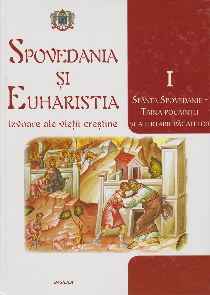 Spovedania și Euharistia - izvoare ale vieții creștine. Vol. I - Sfânta spovedanie - Taina pocainței și a iertării pacatelor