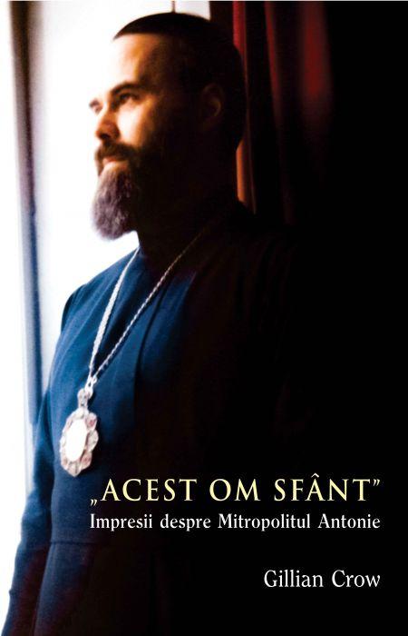 Acest om sfânt . Impresii despre Mitropolitul Antonie