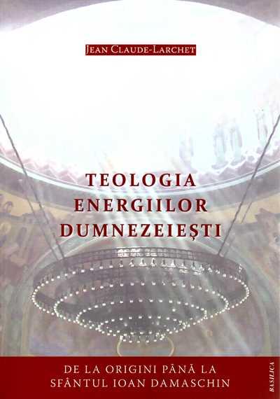 Teologia energiilor dumnezeiesti: de la origini pana la Sfantul Ioan Damaschin