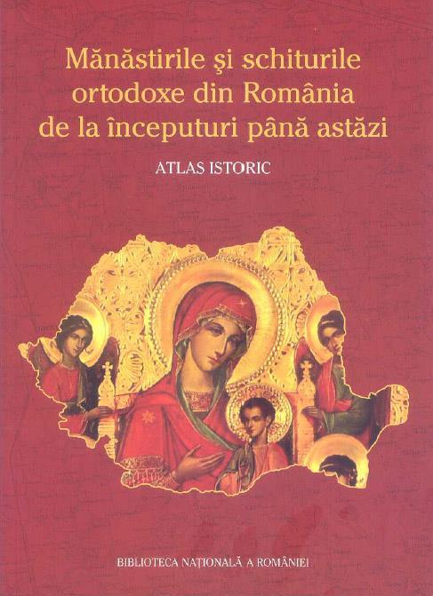 Mănăstirile şi schiturile ortodoxe din Romania de la începuturi până astăzi- Atlas istoric