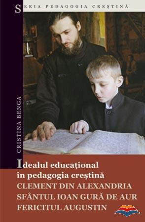 Idealul educaţional în pedagogia creştină: Clement din Alexandria, Sfântul Ioan Gura de Aur, Fericitul Augustin