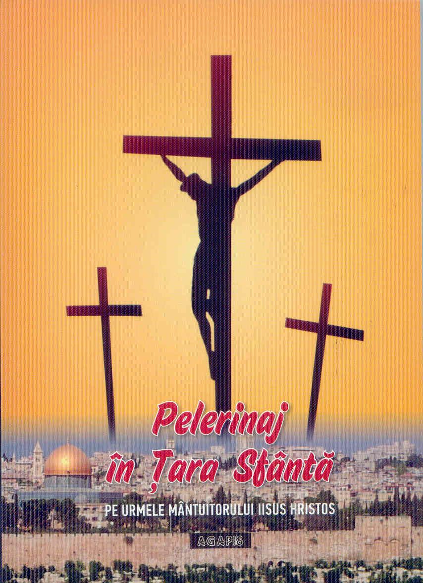 Pelerinaj în Țara Sfântă. Pe urmele Mântuitorului Iisus Hristos