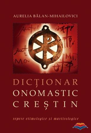 Dictionar onomastic crestin. Repere etimologice si martirologice