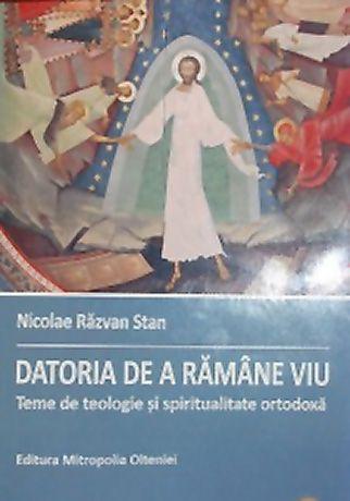 Datoria de a ramâne viu. Teme de teologie şi spiritualitate ortodoxă - Stan, Nicolae Razvan