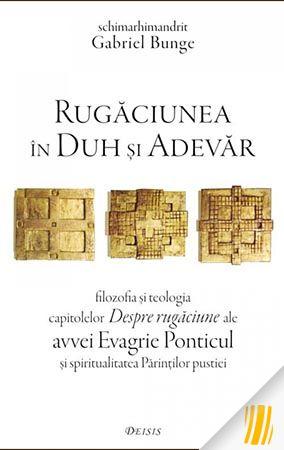 Rugăciunea în Duh și Adevăr- filozofia și teologia capitolelor Despre rugăciune ale avvei Evagrie Ponticul și spiritualitatea Pă