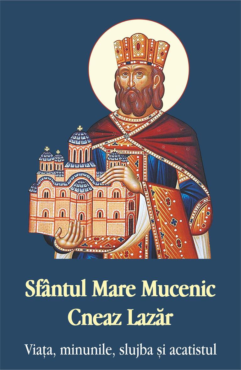 Sfântul Mare Mucenic Cneaz Lazăr. Viaţa, minunile, slujba şi acatistul