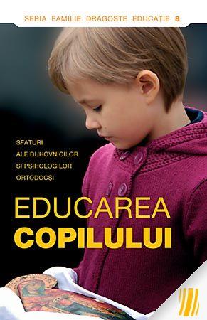 Educarea copilului. Sfaturi ale duhovnicilor şi psihologilor ortodocşi