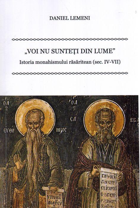 Voi nu sunteți din lume. Istoria monahismului răsăritean (sec.IV-VII)