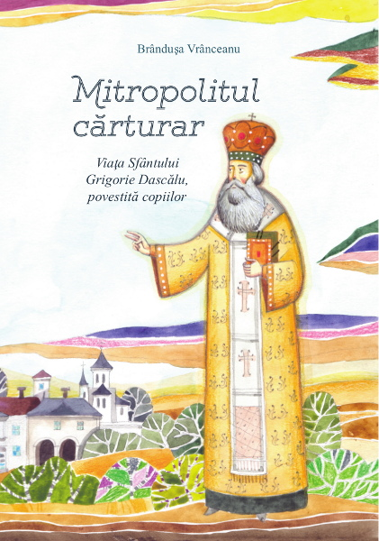 Mitropolitul cărturar. Viata Sf Grigorie Dascalu povestita pentru copii