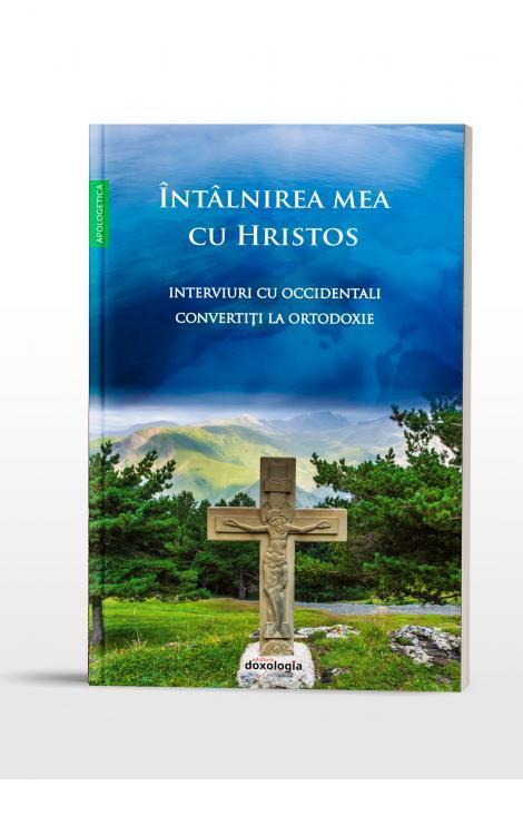 Întâlnirea mea cu Hristos - Înterviuri cu occidentali convertiți la Ortodoxie