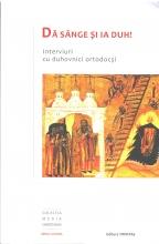 Dă Sânge și Ia  Duh! - Interviuri Cu Duhovnici Ortodocși