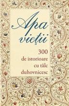 Apa Vieţii. 300 De Istorioare Cu Tâlc Duhovnicesc
