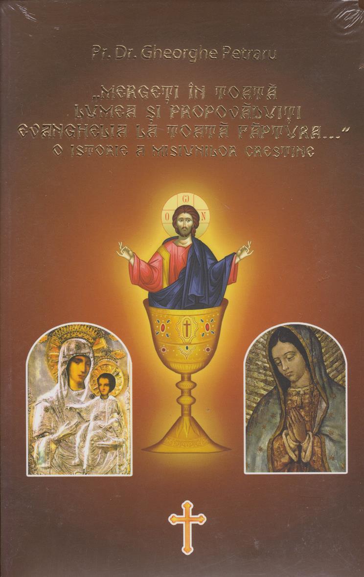 Mergeti In Toata Lumea Si Propovaduiti Evanghelia La Toata Faptura... O Istorie A Misiunilor Crestine