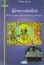 Greco-catolicii. Uniti Cu Papa, Dar Dezbinati Cu Hristos