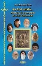 Au Fost Odata ... Marturii Si Convorbiri Cu Mari Duhovnici