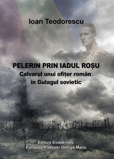 Pelerin Prin Iadul Rosu. Calvarul Unui Ofiţer Român în Gulagul Sovietic