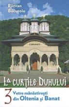 La Curţile Duhului Vol 3- Vetre Mănăstireşti Din Oltenia şi Banat