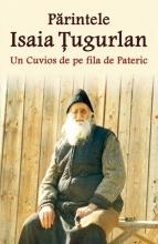 Părintele Isaia Țugurlan - Un Cuvios De Pe Fila De Pateric