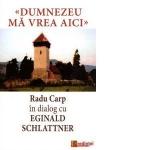 Dumnezeu Mă Vrea Aici. Radu Carp în Dialog Cu Eginald Schlattner