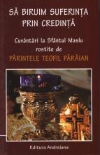 Să Biruim Suferința Prin Credintă. Cuvântări La Sfântul Maslu Rostite De Părintele Teofil Pârâian